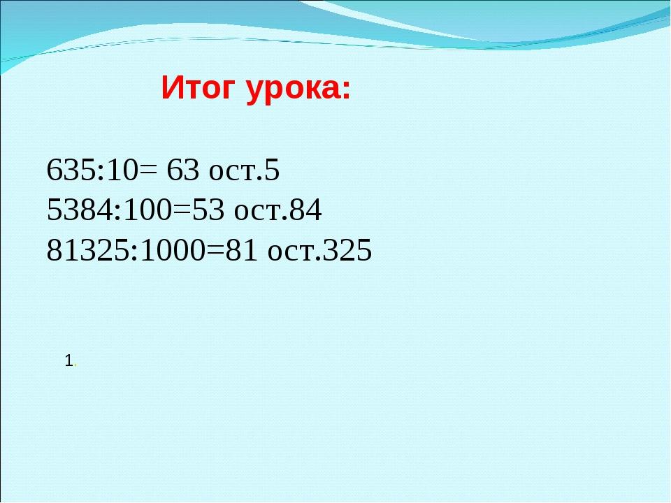 Итог урока: 635:10= 63 ост.5 5384:100=53 ост.84 81325:1000=81 ост.325 1.