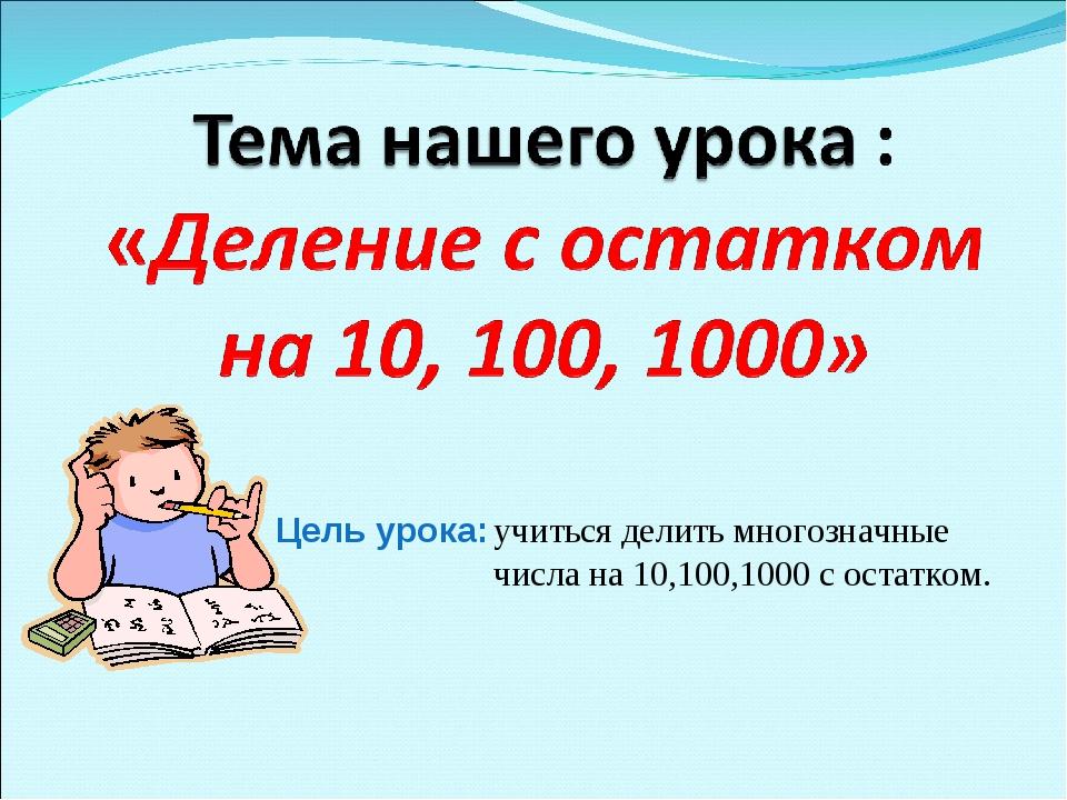 Цель урока: учиться делить многозначные числа на 10,100,1000 с остатком.