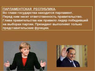 ПАРЛАМЕНТСКАЯ РЕСПУБЛИКА. Во главе государства находится парламент. Перед ним