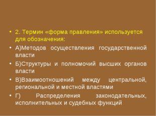 2. Термин «форма правления» используется для обозначения: А)Методов осуществл