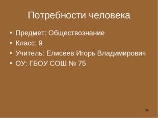 Потребности человека Предмет: Обществознание Класс: 9 Учитель: Елисеев Игорь