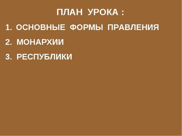 ПЛАН УРОКА : 1. ОСНОВНЫЕ ФОРМЫ ПРАВЛЕНИЯ 2. МОНАРХИИ 3. РЕСПУБЛИКИ