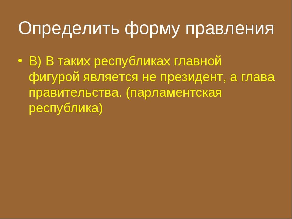 Определить форму правления В) В таких республиках главной фигурой является не...