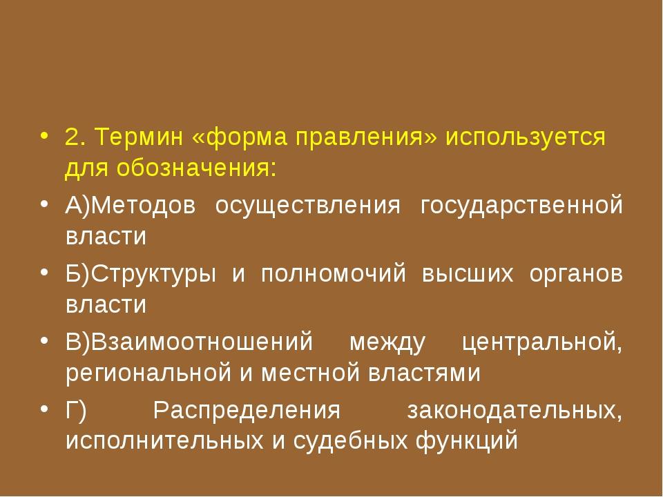 2. Термин «форма правления» используется для обозначения: А)Методов осуществл...
