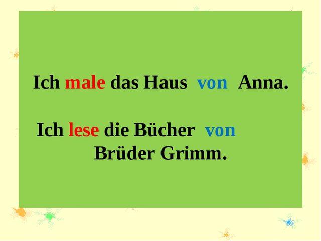 Ich male das Haus von Anna. Ich lese die Bücher von Brüder Grimm.