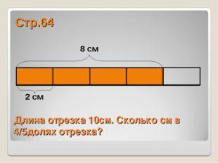 Длина отрезка 10см. Сколько см в 4/5долях отрезка? Стр.64 2 см 8 см