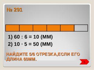 НАЙДИТЕ 5/6 ОТРЕЗКА,ЕСЛИ ЕГО ДЛИНА 60ММ. № 291 1) 60 : 6 = 10 (ММ) 2) 10 ∙ 5