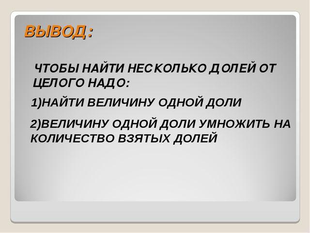 ВЫВОД: ЧТОБЫ НАЙТИ НЕСКОЛЬКО ДОЛЕЙ ОТ ЦЕЛОГО НАДО: 1)НАЙТИ ВЕЛИЧИНУ ОДНОЙ ДОЛ...