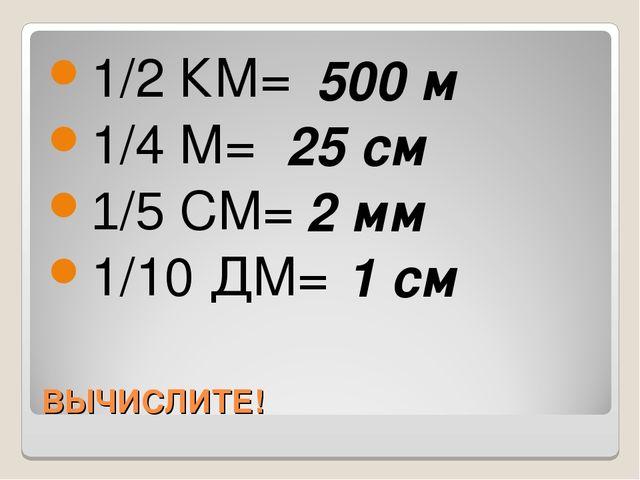 ВЫЧИСЛИТЕ! 1/2 КМ= 1/4 М= 1/5 СМ= 1/10 ДМ= 500 м 25 см 2 мм 1 см