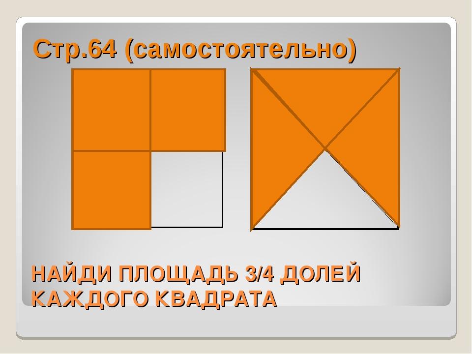 НАЙДИ ПЛОЩАДЬ 3/4 ДОЛЕЙ КАЖДОГО КВАДРАТА Стр.64 (самостоятельно)
