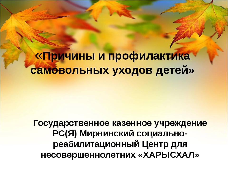 «Причины и профилактика самовольных уходов детей» Государственное казенное у...
