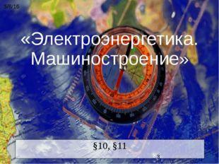 «Электроэнергетика. Машиностроение» §10, §11