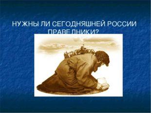 НУЖНЫ ЛИ СЕГОДНЯШНЕЙ РОССИИ ПРАВЕДНИКИ?