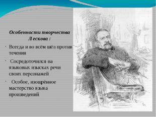 Особенности творчества Лескова : Всегда и во всём шёл против течения Сосредот
