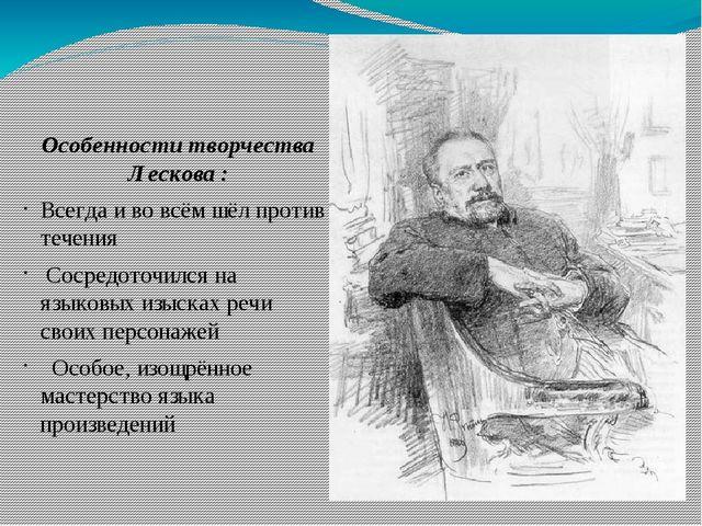Особенности творчества Лескова : Всегда и во всём шёл против течения Сосредот...
