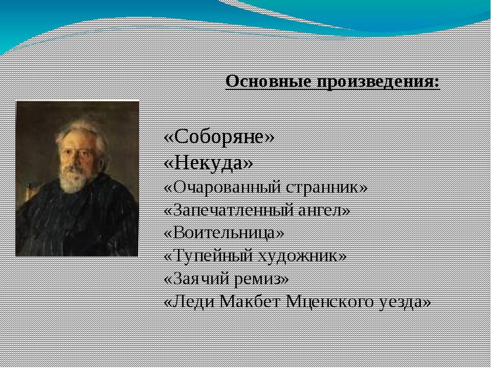 Основные произведения: «Соборяне» «Некуда» «Очарованный странник» «Запечатле...