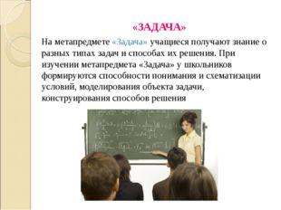 «ЗАДАЧА» На метапредмете «Задача» учащиеся получают знание о разных типах зад