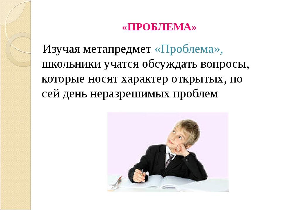 «ПРОБЛЕМА» Изучая метапредмет «Проблема», школьники учатся обсуждать вопросы,...
