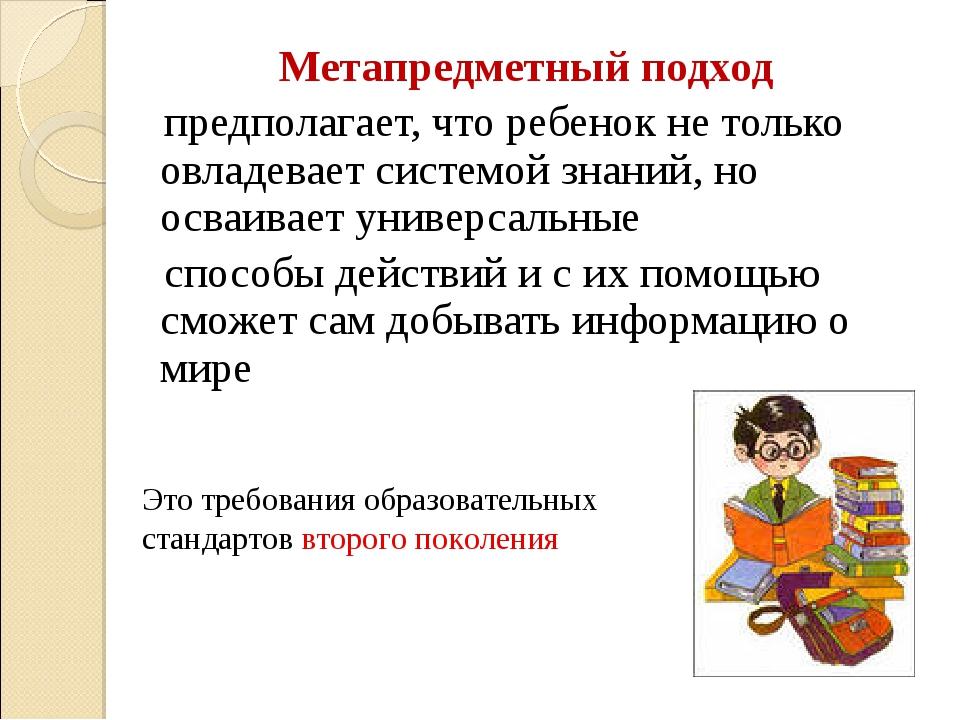 Метапредметный подход предполагает, что ребенок не только овладевает системо...