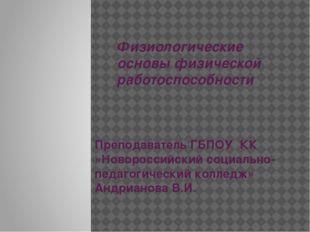 Физиологические основы физической работоспособности Преподаватель ГБПОУ КК «Н