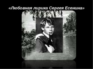«Любовная лирика Сергея Есенина»
