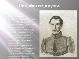 Лицейские друзья Иван Иванович Пущин(4(15)мая1798,Москва —3 (15) апреля