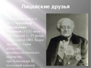 Лицейские друзья Светлейший князь(с 1871)Александр Михайлович Горчаков(4[
