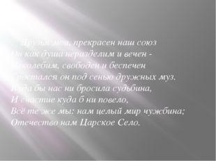 Друзья мои, прекрасен наш союз Он как душа неразделим и вечен - Неколебим, с