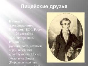 Лицейские друзья Николай Александрович Корсаков(1800,Россия—26 сентября 1