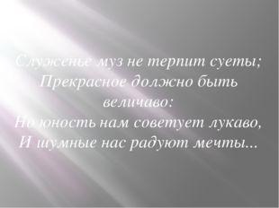 Служенье муз не терпит суеты; Прекрасное должно быть величаво: Но юность нам