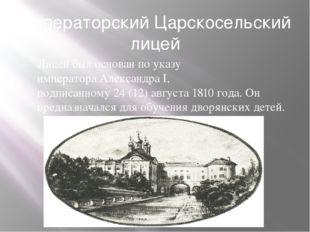 Императорский Царскосельский лицей Лицей был основан по указу императораАлек