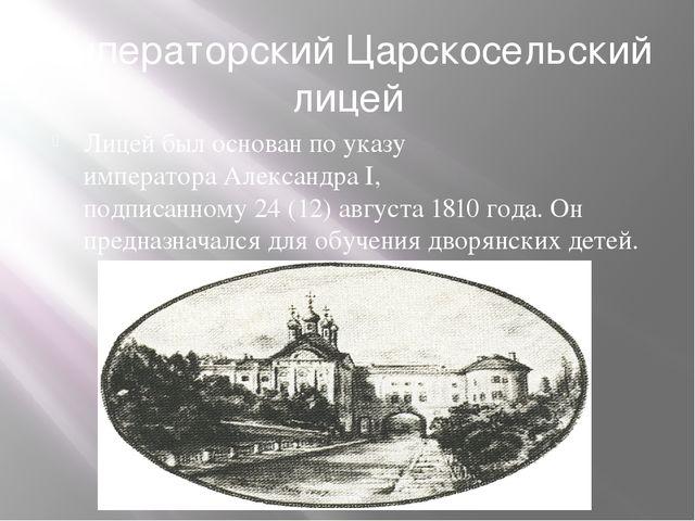 Императорский Царскосельский лицей Лицей был основан по указу императораАлек...