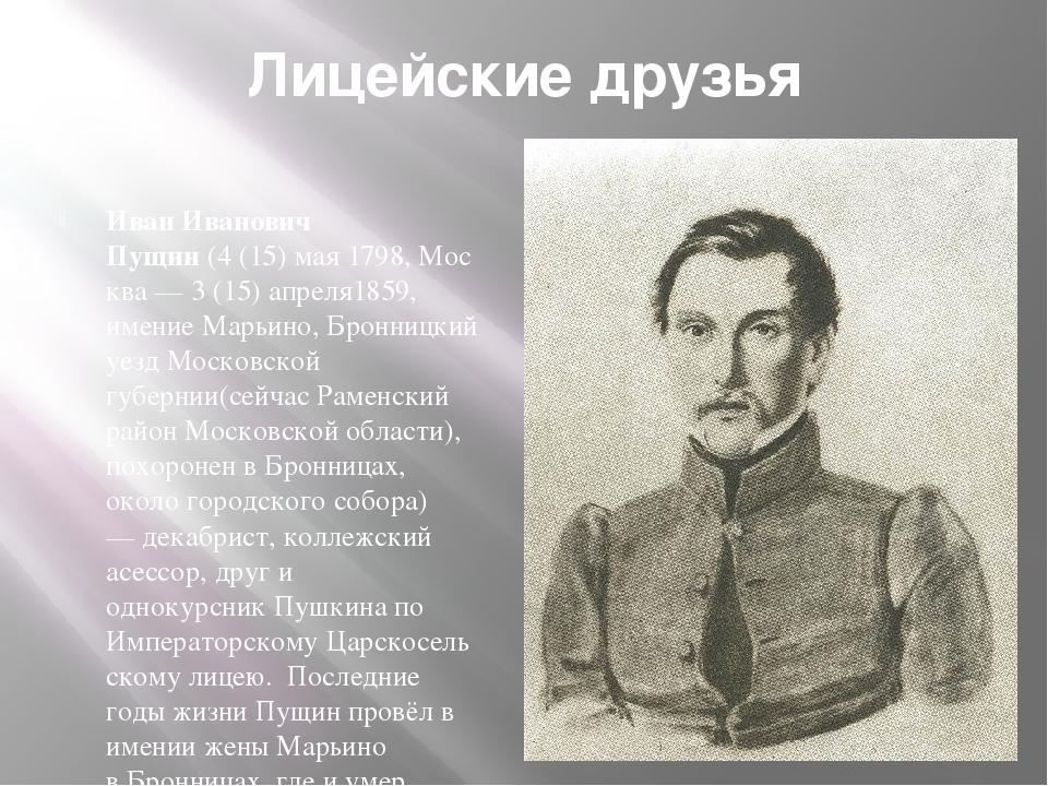 Лицейские друзья Иван Иванович Пущин(4(15)мая1798,Москва —3 (15) апреля...