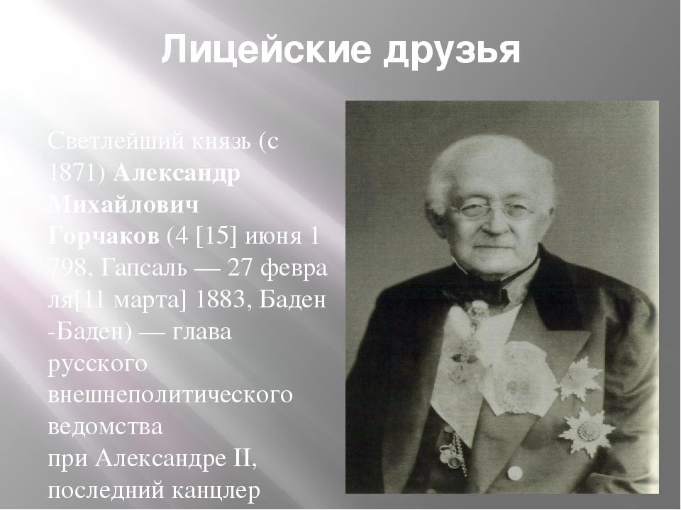 Лицейские друзья Светлейший князь(с 1871)Александр Михайлович Горчаков(4[...
