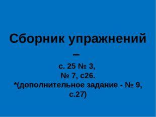 Сборник упражнений – с. 25 № 3, № 7, с26. *(дополнительное задание - № 9, с.27)