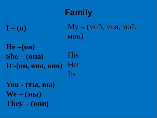 Family I – (я) He –(он) She – (она) It -(он, она, оно) You - (ты, вы) We – (м...
