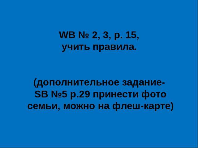 WB № 2, 3, p. 15, учить правила. (дополнительное задание- SB №5 p.29 принести...