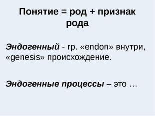 Понятие = род + признак рода Эндогенный - гр. «endon» внутри, «genesis» проис