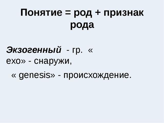 Понятие = род + признак рода Экзогенный - гр. « exo»-снаружи,  « genesis...