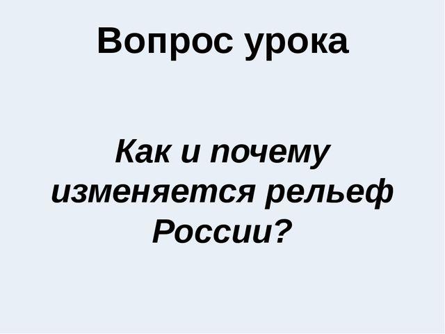 Вопрос урока Как и почему изменяется рельеф России?