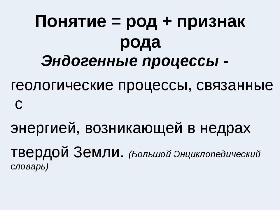 Понятие = род + признак рода Эндогенные процессы - геологическиепроцессы,св...
