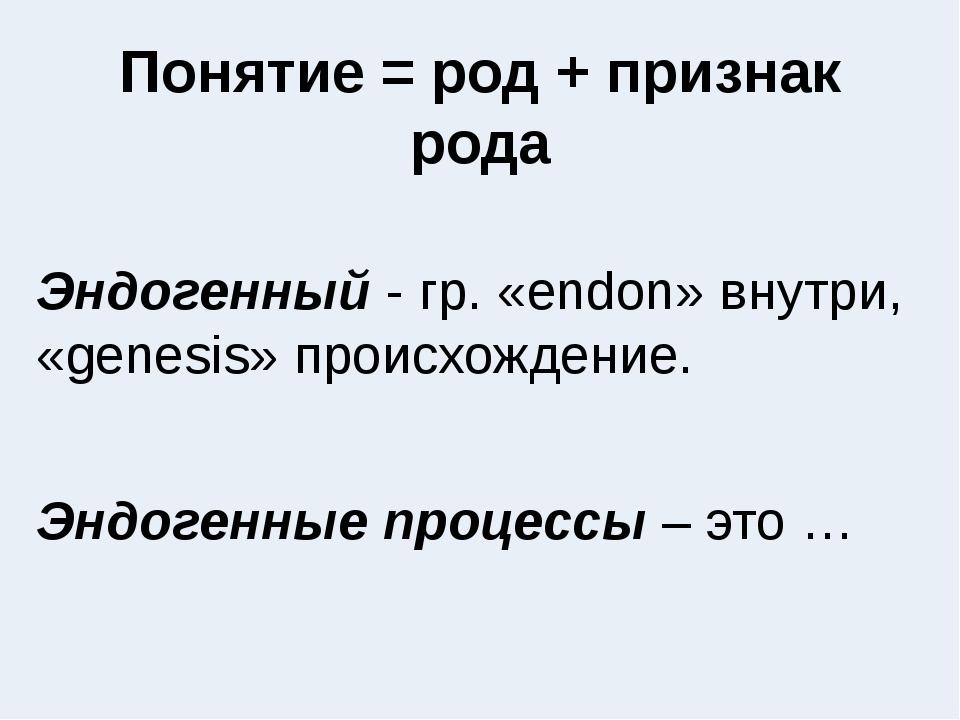 Понятие = род + признак рода Эндогенный - гр. «endon» внутри, «genesis» проис...