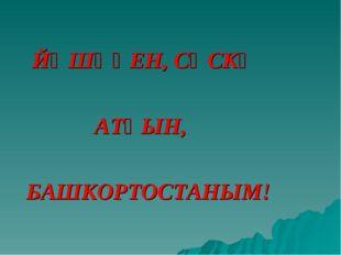 ЙӘШӘҺЕН, СӘСКӘ АТҺЫН, БАШКОРТОСТАНЫМ!