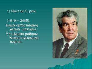 1) Мостай Кәрим (1919 – 2005) Башҡортостандың халыҡ шаҡиры. Ул Шишмә районы