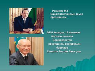 Рәхимов М.Ғ. - Башкортостандың тәүге президенты. 2010 йылдың 19 июленән бөгө