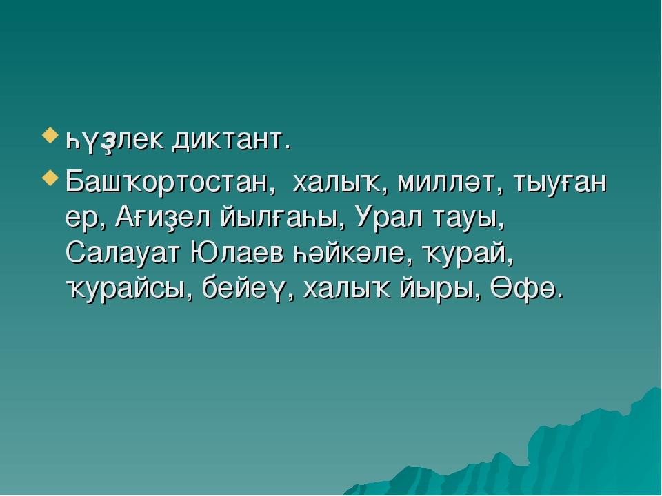 һүҙлек диктант. Башҡортостан, халыҡ, милләт, тыуған ер, Ағиҙел йылғаһы, Урал...