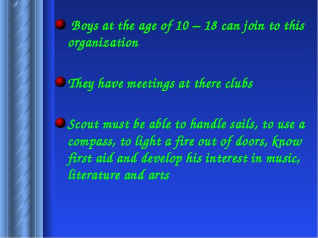 Boys at the age of 10 – 18 can join to this organization They have meetings...