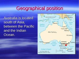 Geographical position 	Australia is located south of Asia, between the Pacifi