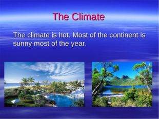 The Climate 	The climate is hot. Most of the continent is sunny most of the y