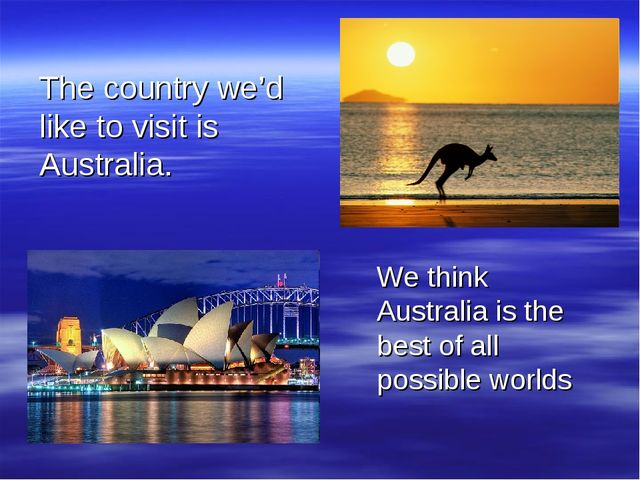 The country we'd like to visit is Australia. We think Australia is the best o...